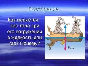 Повторение. Как меняется вес тела при его погружении в жидкость или газ? Поче