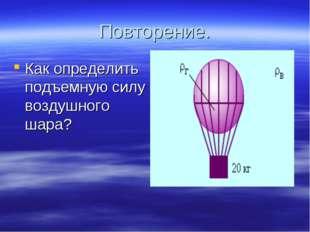 Повторение. Как определить подъемную силу воздушного шара?
