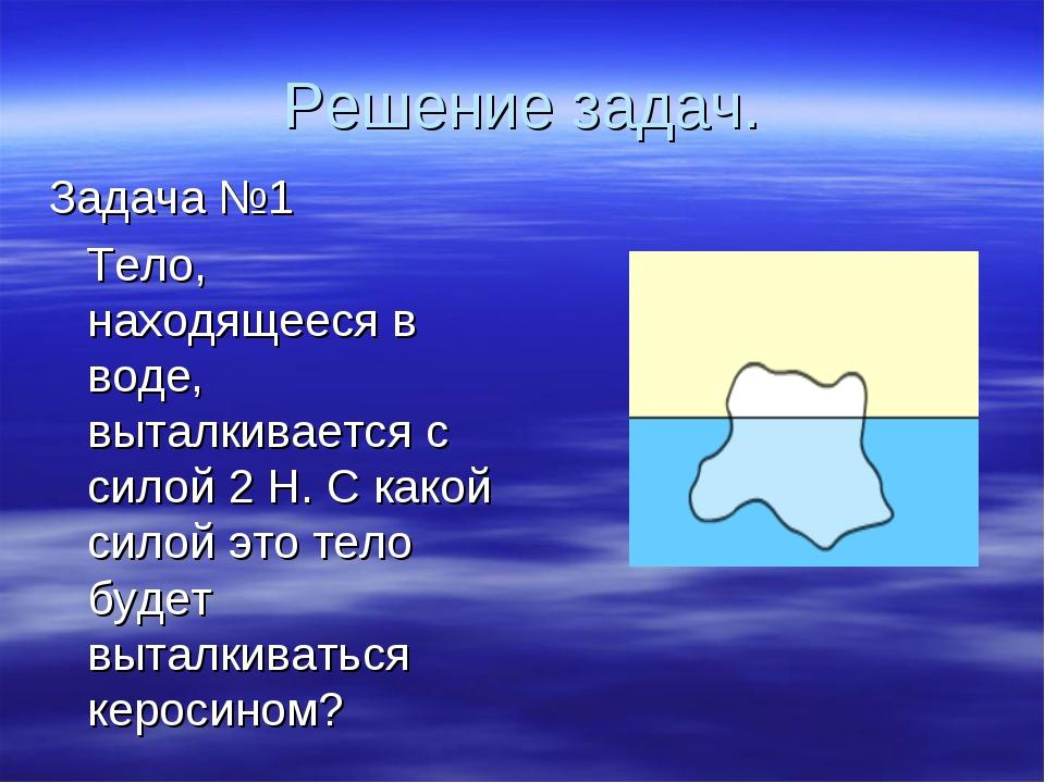 Решение задач. Задача №1 Тело, находящееся в воде, выталкивается с силой 2 Н....