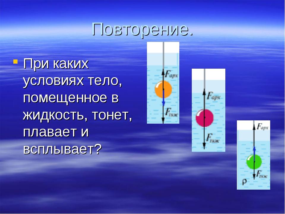 Повторение. При каких условиях тело, помещенное в жидкость, тонет, плавает и...