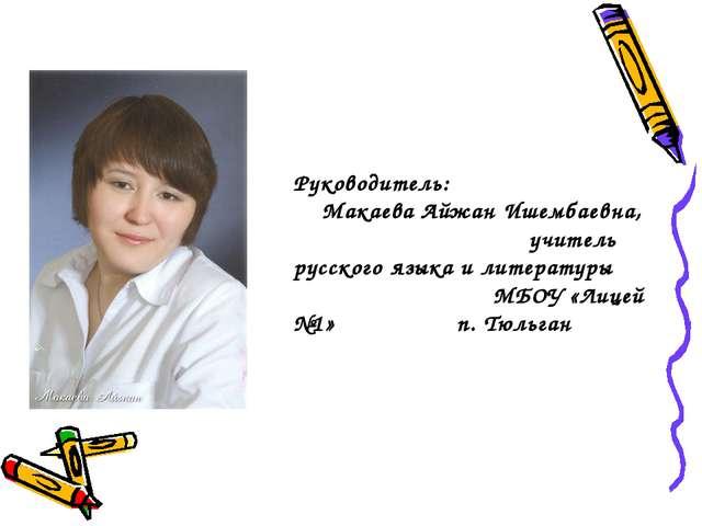Руководитель: Макаева Айжан Ишембаевна, учитель русского языка и литературы М...