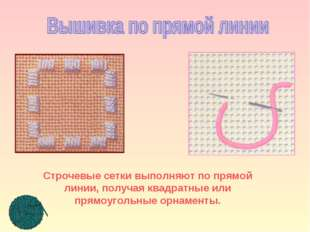 Строчевые сетки выполняют по прямой линии, получая квадратные или прямоугольн