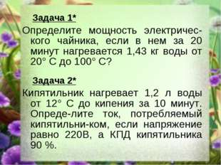 Задача 1* Определите мощность электричес-кого чайника, если в нем за 20 мину