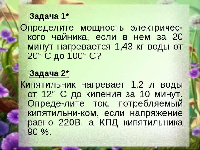 Задача 1* Определите мощность электричес-кого чайника, если в нем за 20 мину...