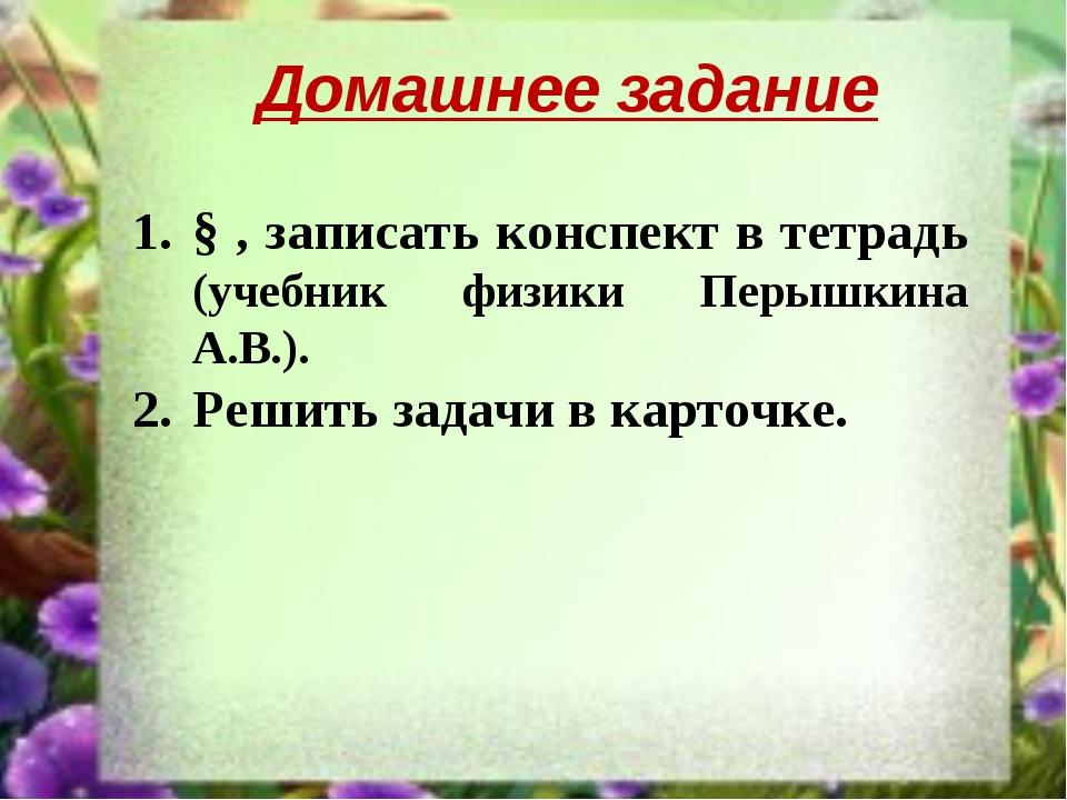 Домашнее задание § , записать конспект в тетрадь (учебник физики Перышкина А....