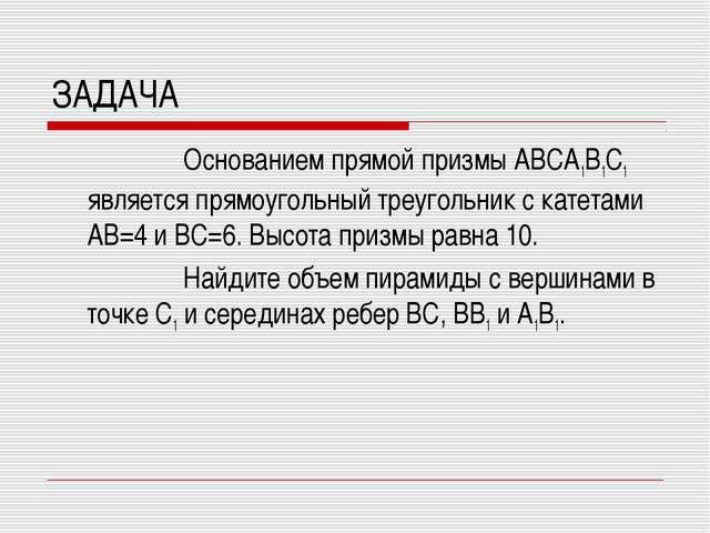 ЗАДАЧА Основанием прямой призмы ABCA1B1C1 является прямоугольный треугольник...