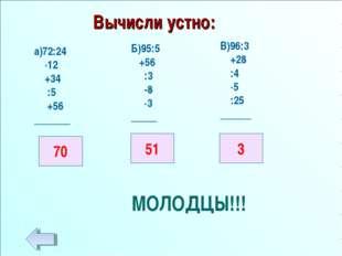 Вычисли устно: а)72:24 ·12 +34 :5 +56 _______ Б)95:5 +56 :3 -8 ·3 _____ В)96: