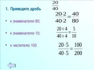 Приведите дробь к знаменателю 80; к знаменателю 10; к числителю 100
