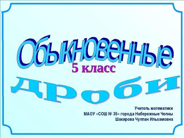 Учитель математики МАОУ «СОШ № 35» города Набережные Челны Шакирова Чулпан Ил...