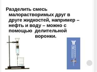 Разделить смесь малорастворимых друг в друге жидкостей, например – нефть и во