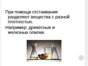 При помощи отстаивания разделяют вещества с разной плотностью. Например: древ