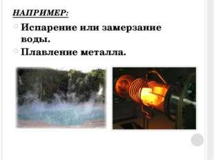 НАПРИМЕР: Испарение или замерзание воды. Плавление металла.
