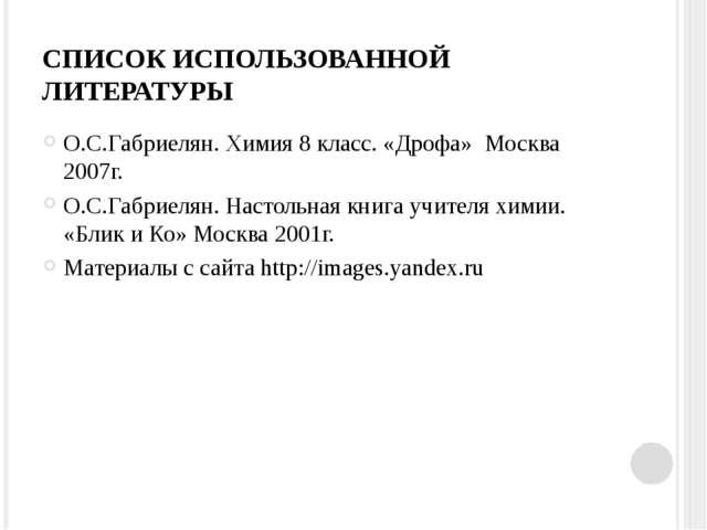 СПИСОК ИСПОЛЬЗОВАННОЙ ЛИТЕРАТУРЫ О.С.Габриелян. Химия 8 класс. «Дрофа» Москва...