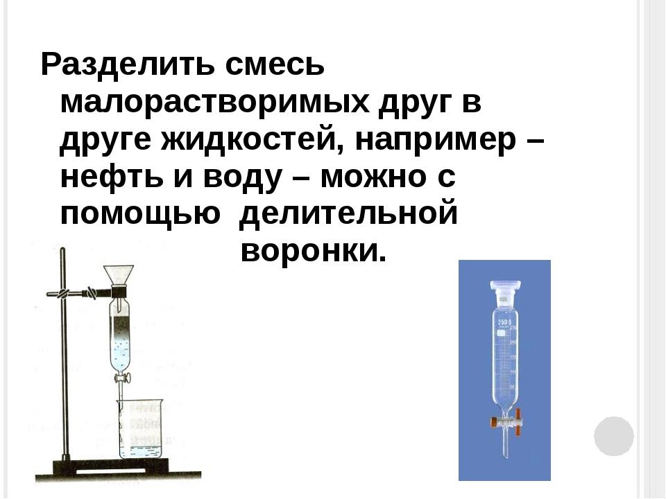 Разделить смесь малорастворимых друг в друге жидкостей, например – нефть и во...