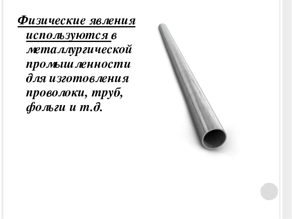 Физические явления используются в металлургической промышленности для изготов...