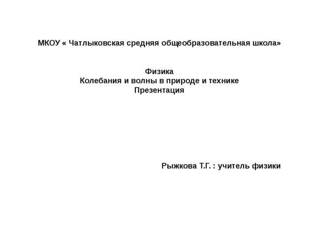 МКОУ « Чатлыковская средняя общеобразовательная школа» Физика Колебания и во...
