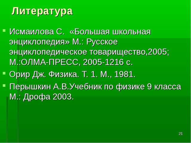 * Литература Исмаилова С. «Большая школьная энциклопедия» М.: Русское энцикло...