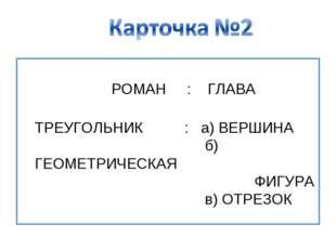 РОМАН : ГЛАВА ТРЕУГОЛЬНИК : а) ВЕРШИНА б) ГЕОМЕТРИЧЕСКАЯ ФИГУРА в) ОТРЕЗОК
