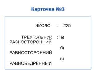 ЧИСЛО : 225 ТРЕУГОЛЬНИК : а) РАЗНОСТОРОННИЙ б) РАВНОСТОРОННИЙ в) РАВНОБЕДРЕН