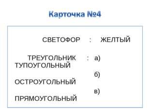 СВЕТОФОР : ЖЕЛТЫЙ ТРЕУГОЛЬНИК : а) ТУПОУГОЛЬНЫЙ б) ОСТРОУГОЛЬНЫЙ в) ПРЯМОУГО