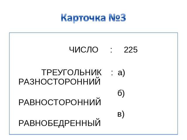 ЧИСЛО : 225 ТРЕУГОЛЬНИК : а) РАЗНОСТОРОННИЙ б) РАВНОСТОРОННИЙ в) РАВНОБЕДРЕН...