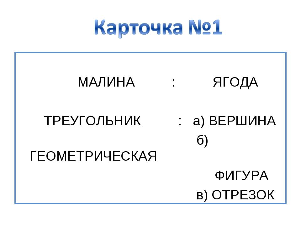 МАЛИНА : ЯГОДА ТРЕУГОЛЬНИК : а) ВЕРШИНА б) ГЕОМЕТРИЧЕСКАЯ ФИГУРА в) ОТРЕЗОК