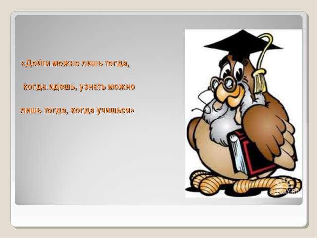 «Дойти можно лишь тогда, когда идешь, узнать можно лишь тогда, когда учишься»
