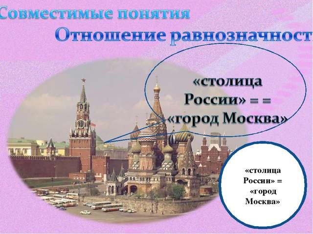 «столица России» = «город Москва»