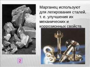Марганец используют для легирования сталей, т. е. улучшения их механических и