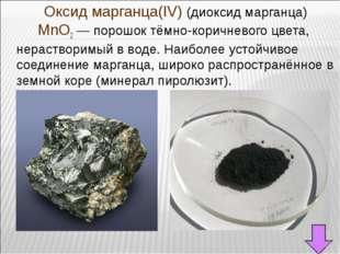 Оксид марганца(IV) (диоксид марганца) MnO2— порошок тёмно-коричневого цвет