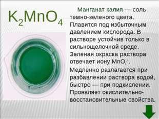 Манганат калия— соль темно-зеленого цвета. Плавится под избыточным давление