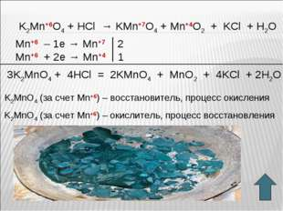 K2Mn+6O4 + HСl → KMn+7O4 + Mn+4O2 + KCl + H2O Mn+6 – 1e → Mn+7 2 Mn+6 + 2e →