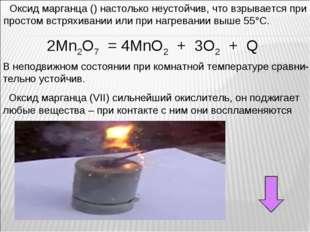 2Mn2O7 = 4MnO2 + 3O2 + Q Оксид марганца () настолько неустойчив, что взрывает