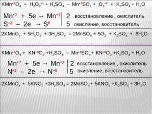 KMn+7O4 + H2O2–1 + H2SO4 → Mn+7SO4 + O2–0 + K2SO4 + H2O Mn+7 + 5e → Mn+2 2 S–