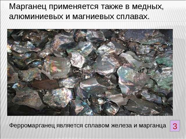 Марганец применяется также в медных, алюминиевых и магниевых сплавах. Феррома...