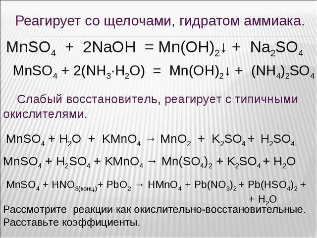 Реагирует со щелочами, гидратом аммиака. MnSO4 + 2(NH3·H2O) = Mn(OH)2↓ + (NH...