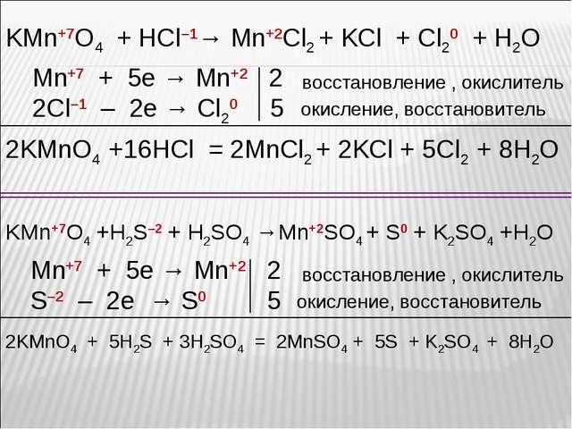 KMn+7O4 + HCl–1→ Mn+2Cl2 + KCl + Cl20 + H2O Mn+7 + 5e → Mn+2 2 2Сl–1 – 2e → C...