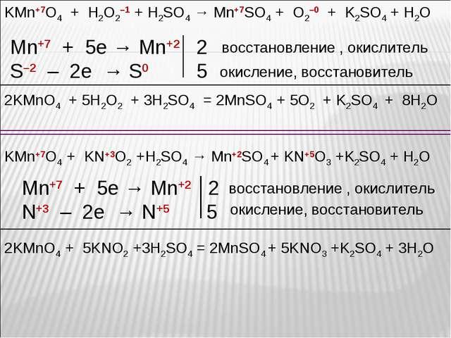KMn+7O4 + H2O2–1 + H2SO4 → Mn+7SO4 + O2–0 + K2SO4 + H2O Mn+7 + 5e → Mn+2 2 S–...
