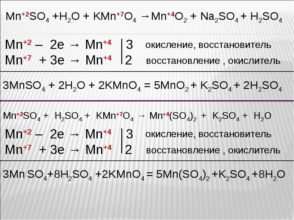 Mn+2SO4 +H2O + KMn+7O4 →Mn+4O2 + Na2SO4 + H2SO4 Mn+2 – 2e → Mn+4 3 Mn+7 + 3e...
