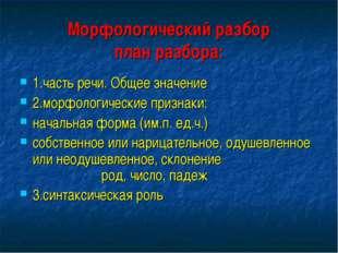 Морфологический разбор план разбора: 1.часть речи. Общее значение 2.морфологи