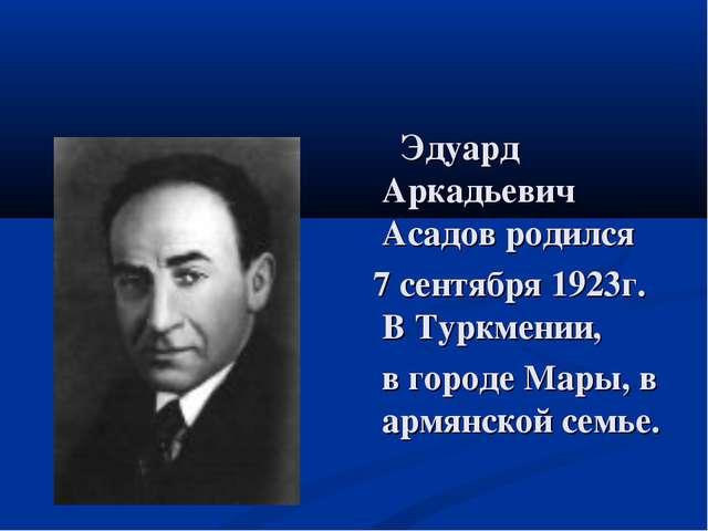 Эдуард Аркадьевич Асадов родился 7 сентября 1923г. В Туркмении, в городе Мар...
