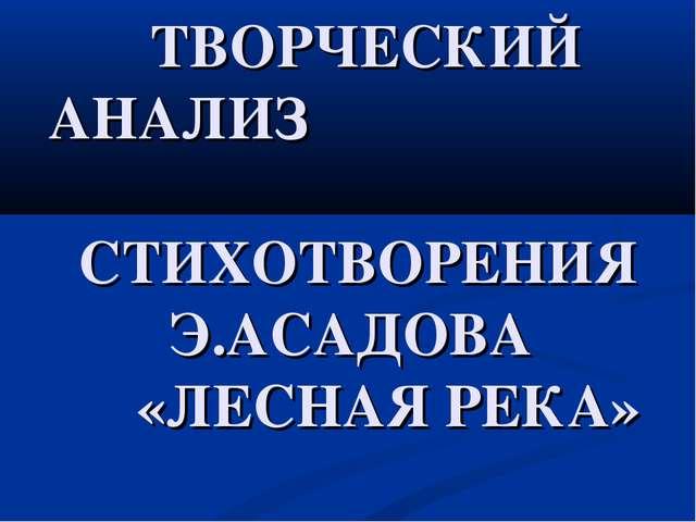 ТВОРЧЕСКИЙ АНАЛИЗ СТИХОТВОРЕНИЯ Э.АСАДОВА «ЛЕСНАЯ РЕКА»