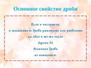 Основное свойство дроби Если и числитель, и знаменатель дроби умножить или ра