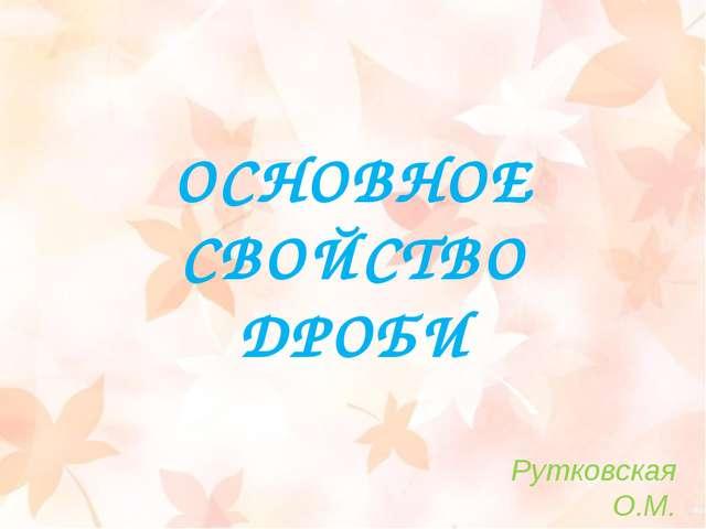 ОСНОВНОЕ СВОЙСТВО ДРОБИ Рутковская О.М.
