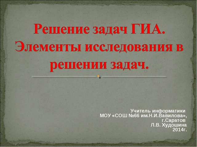 Учитель информатики МОУ «СОШ №66 им.Н.И.Вавилова», г.Саратов Л.В. Худошина 20...