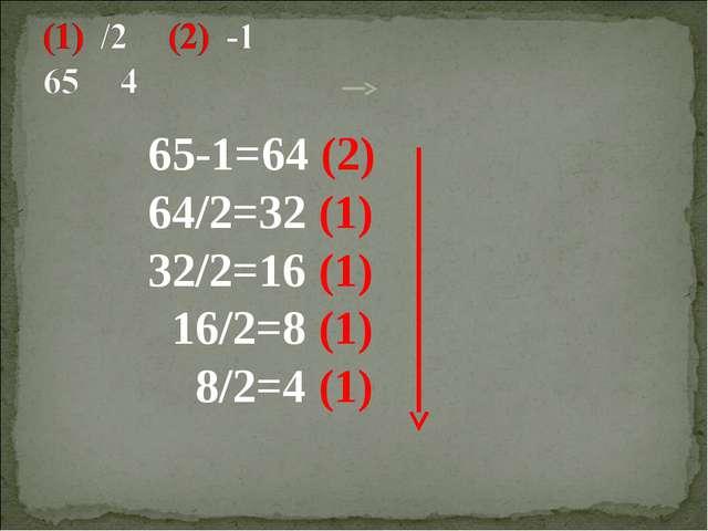 65-1=64 (2) 64/2=32 (1) 32/2=16 (1) 16/2=8 (1) 8/2=4 (1)