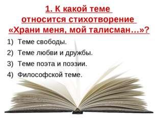1. К какой теме относится стихотворение «Храни меня, мой талисман…»? Теме сво