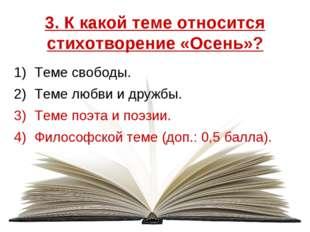 3. К какой теме относится стихотворение «Осень»? Теме свободы. Теме любви и д