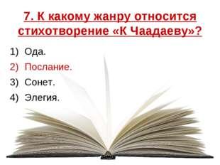 7. К какому жанру относится стихотворение «К Чаадаеву»? Ода. Послание. Сонет.