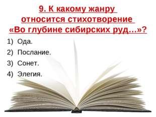 9. К какому жанру относится стихотворение «Во глубине сибирских руд…»? Ода. П